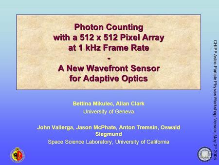 CHIPP Astro-Particle Physics Workshop, Versoix, May 3 rd 2005 Photon Counting with a 512 x 512 Pixel Array at 1 kHz Frame Rate - A New Wavefront Sensor.