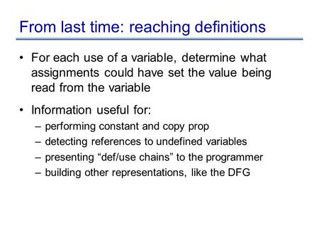 From last time: reaching definitions For each use of a variable, determine what assignments could have set the value being read from the variable Information.