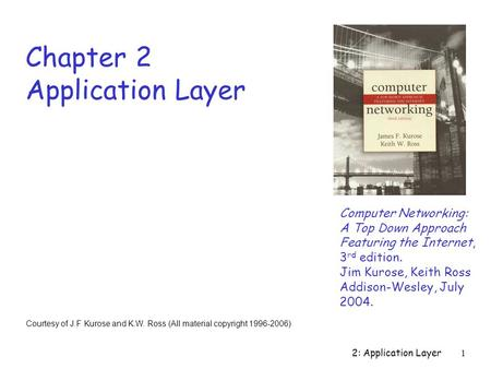 2: Application Layer 1 Chapter 2 Application Layer Computer Networking: A Top Down Approach Featuring the Internet, 3 rd edition. Jim Kurose, Keith Ross.