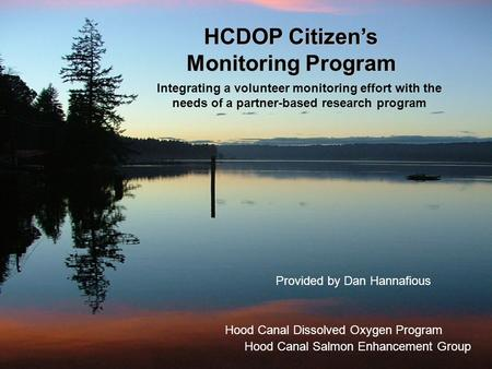 HCDOP Citizen's Monitoring Program Provided by Dan Hannafious Hood Canal Salmon Enhancement Group Integrating a volunteer monitoring effort with the needs.