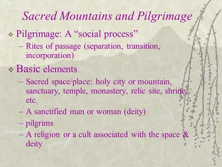 "Sacred Mountains and Pilgrimage  Pilgrimage: A ""social process"" –Rites of passage (separation, transition, incorporation)  Basic elements –Sacred space/place:"