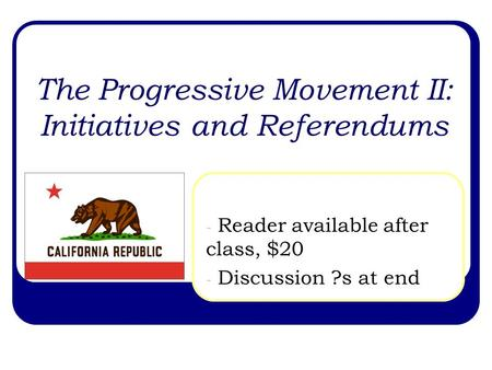 The Progressive Movement II: Initiatives and Referendums - Reader available after class, $20 - Discussion ?s at end.