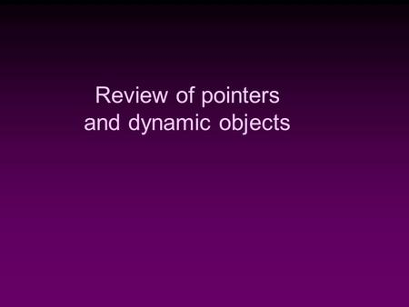 Review of pointers and dynamic objects. Memory Management  Static Memory Allocation  Memory is allocated at compiling time  Dynamic Memory  Memory.