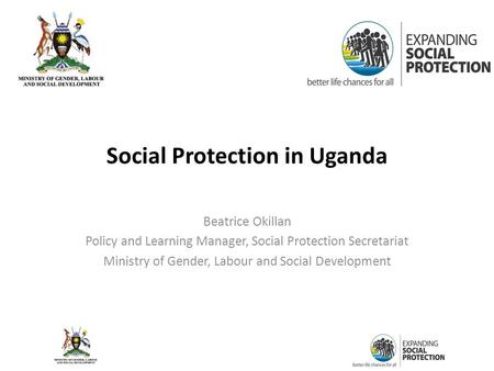 Social Protection in Uganda Beatrice Okillan Policy and Learning Manager, Social Protection Secretariat Ministry of Gender, Labour and Social Development.