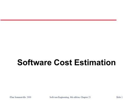 ©Ian Sommerville 2000Software Engineering, 6th edition. Chapter 23Slide 1 Software Cost Estimation.