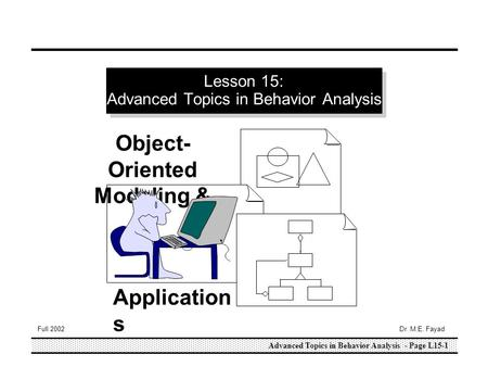 Advanced Topics in Behavior Analysis - Page L15-1 Full 2002Dr. M.E. Fayad Lesson 15: Advanced Topics in Behavior Analysis Object- Oriented Modeling & Application.