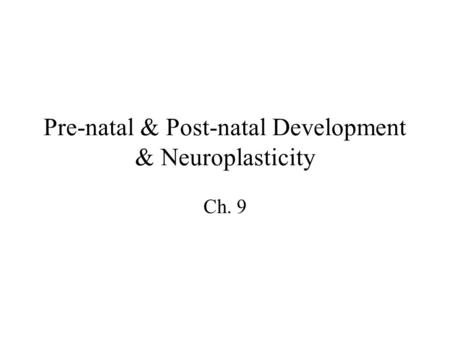Pre-natal & Post-natal Development & Neuroplasticity Ch. 9.