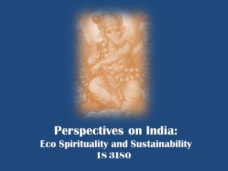 Perspectives on India: Eco Spirituality and Sustainability IS 3180.