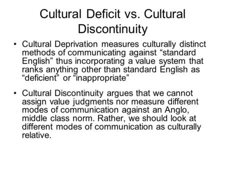 "Cultural Deficit vs. Cultural Discontinuity Cultural Deprivation measures culturally distinct methods of communicating against ""standard English"" thus."