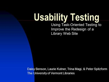Usability Testing Using Task-Oriented Testing to Improve the Redesign of a Library Web Site Daisy Benson, Laurie Kutner, Trina Magi, & Peter Spitzform.