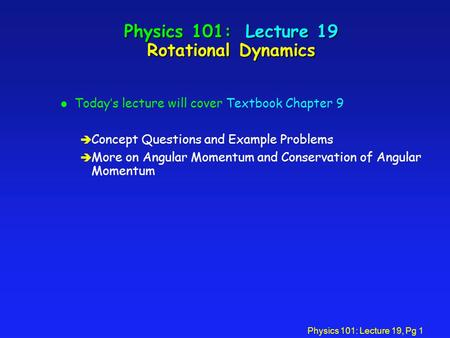 Physics 101: Lecture 19, Pg 1 Physics 101: Lecture 19 Rotational Dynamics l Today's lecture will cover Textbook Chapter 9 è Concept Questions and Example.
