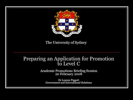 Preparing an Application for Promotion to Level C Academic Promotions Briefing Session 20 February 2008 Dr Leanne Piggott Government and International.