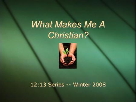 What Makes Me A Christian? 12:13 Series -- Winter 2008.
