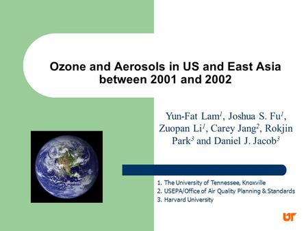 Ozone and Aerosols in US and East Asia between 2001 and 2002 Yun-Fat Lam 1, Joshua S. Fu 1, Zuopan Li 1, Carey Jang 2, Rokjin Park 3 and Daniel J. Jacob.