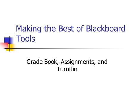 Making the Best of Blackboard Tools Grade Book, Assignments, and Turnitin.