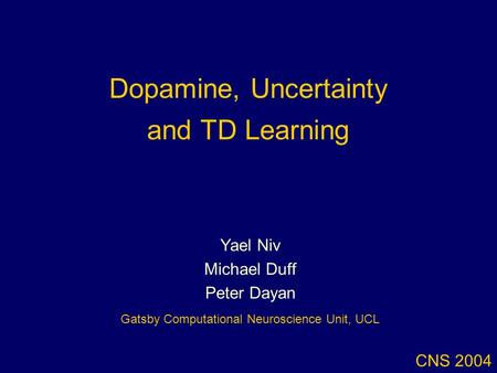 Dopamine, Uncertainty and TD Learning CNS 2004 Yael Niv Michael Duff Peter Dayan Gatsby Computational Neuroscience Unit, UCL.