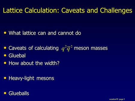 Scadron70 page 1 Lattice Calculation: Caveats and Challenges What lattice can and cannot do What lattice can and cannot do Caveats of calculating meson.