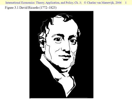 International Economics: Theory, Application, and Policy, Ch. 3;  Charles van Marrewijk, 2006 1 Figure 3.1 David Ricardo (1772–1823)