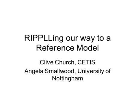 RIPPLLing our way to a Reference Model Clive Church, CETIS Angela Smallwood, University of Nottingham.