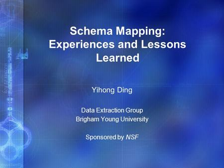 Schema Mapping: Experiences and Lessons Learned Yihong Ding Data Extraction Group Brigham Young University Sponsored by NSF.