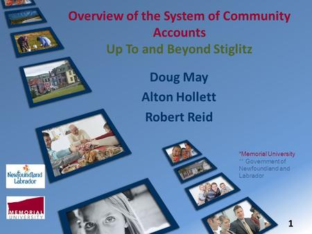 Overview of the System of Community Accounts Up To and Beyond Stiglitz Doug May Alton Hollett Robert Reid 1 *Memorial University ** Government of Newfoundland.