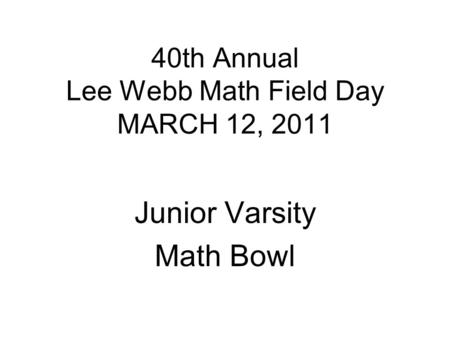 40th Annual Lee Webb Math Field Day MARCH 12, 2011 Junior Varsity Math Bowl.