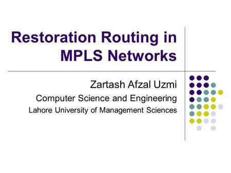 Restoration Routing in MPLS Networks Zartash Afzal Uzmi Computer Science and Engineering Lahore University of Management Sciences.