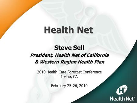 Health Net Steve Sell President, Health Net of California & Western Region Health Plan 2010 Health Care Forecast Conference Irvine, CA February 25-26,