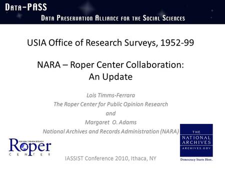 USIA Office of Research Surveys, 1952-99 NARA – Roper Center Collaboration: An Update Lois Timms-Ferrara The Roper Center for Public Opinion Research and.