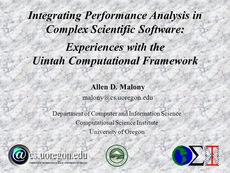 Allen D. Malony Department of Computer and Information Science Computational Science Institute University of Oregon Integrating Performance.