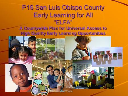"P16 San Luis Obispo County Early Learning for All ""ELFA"" A Countywide Plan for Universal Access to High Quality Early Learning Opportunities."