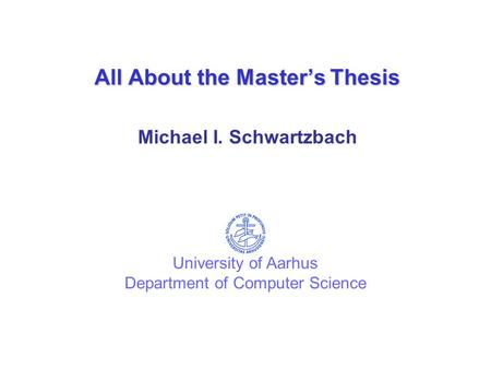 All About the Master's Thesis Michael I. Schwartzbach University of Aarhus Department of Computer Science.