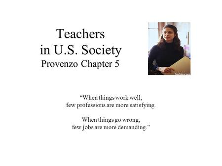 "Teachers in U.S. Society Provenzo Chapter 5 ""When things work well, few professions are more satisfying. When things go wrong, few jobs are more demanding."""