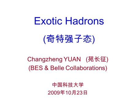 Exotic Hadrons (奇特强子态) Changzheng YUAN (苑长征) (BES & Belle Collaborations) 中国科技大学 2009年10月23日.