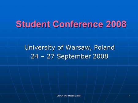 UNICA IRO Meeting 2007 1 Student Conference 2008 University of Warsaw, Poland 24 – 27 September 2008.