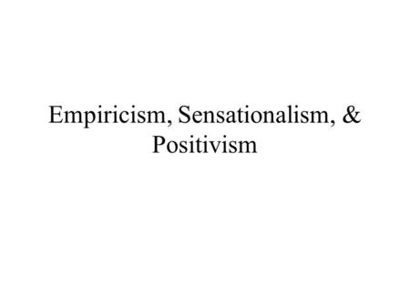"Empiricism, Sensationalism, & Positivism. British Empiricism –Empiricism: ""philosophy that stresses the importance of experience in the attainment of."