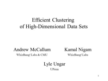 1 Efficient Clustering of High-Dimensional Data Sets Andrew McCallum WhizBang! Labs & CMU Kamal Nigam WhizBang! Labs Lyle Ungar UPenn.