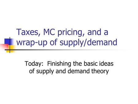 Taxes, MC pricing, and a wrap-up of supply/demand Today: Finishing the basic ideas of supply and demand theory.