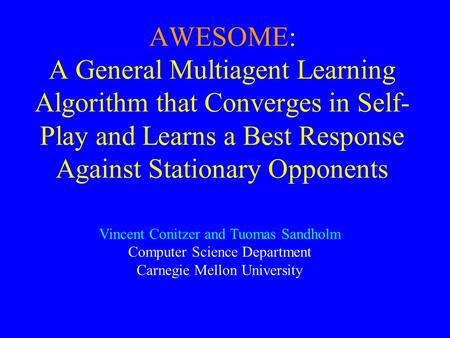 AWESOME: A General Multiagent Learning Algorithm that Converges in Self- Play and Learns a Best Response Against Stationary Opponents Vincent Conitzer.