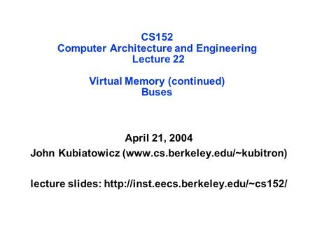 CS152 Computer Architecture and Engineering Lecture 22 Virtual Memory (continued) Buses April 21, 2004 John Kubiatowicz (www.cs.berkeley.edu/~kubitron)