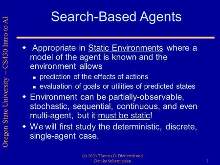 Oregon State University – CS430 Intro to AI (c) 2003 Thomas G. Dietterich and Devika Subramanian1 Search-Based Agents  Appropriate in Static Environments.