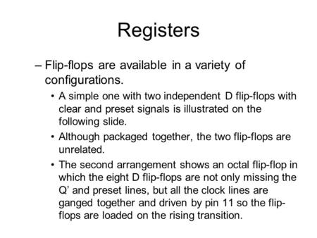 Registers –Flip-flops are available in a variety of configurations. A simple one with two independent D flip-flops with clear and preset signals is illustrated.