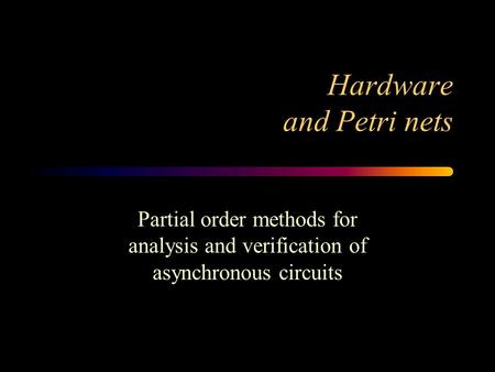 Hardware and Petri nets Partial order methods for analysis and verification of asynchronous circuits.