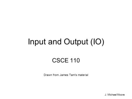 J. Michael Moore Input and Output (IO) CSCE 110 Drawn from James Tam's material.