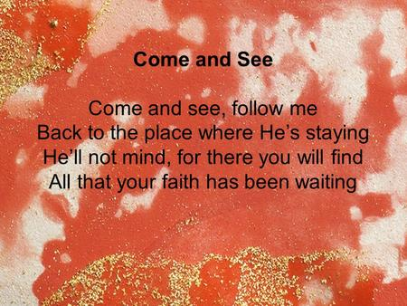 Come and See Come and see, follow me Back to the place where He's staying He'll not mind, for there you will find All that your faith has been waiting.