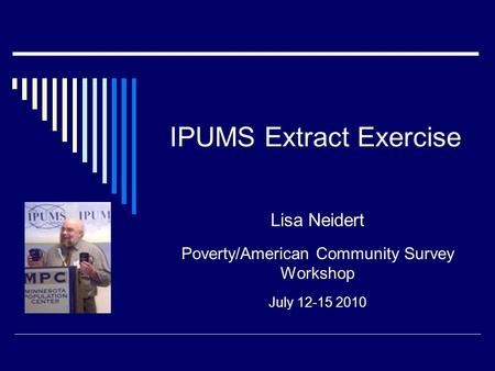 IPUMS Extract Exercise Lisa Neidert Poverty/American Community Survey Workshop July 12-15 2010.