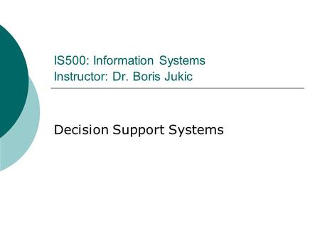 IS500: Information Systems Instructor: Dr. Boris Jukic Decision Support Systems.