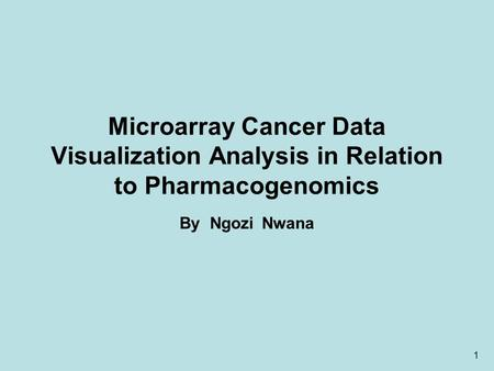 1 Microarray Cancer Data Visualization Analysis in Relation to Pharmacogenomics By Ngozi Nwana.
