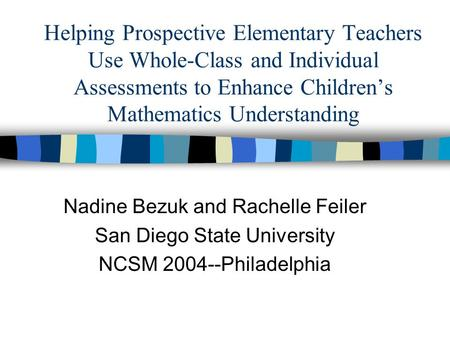 Helping Prospective Elementary Teachers Use Whole-Class and Individual Assessments to Enhance Children's Mathematics Understanding Nadine Bezuk and Rachelle.