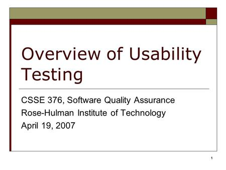 1 Overview of Usability Testing CSSE 376, Software Quality Assurance Rose-Hulman Institute of Technology April 19, 2007.